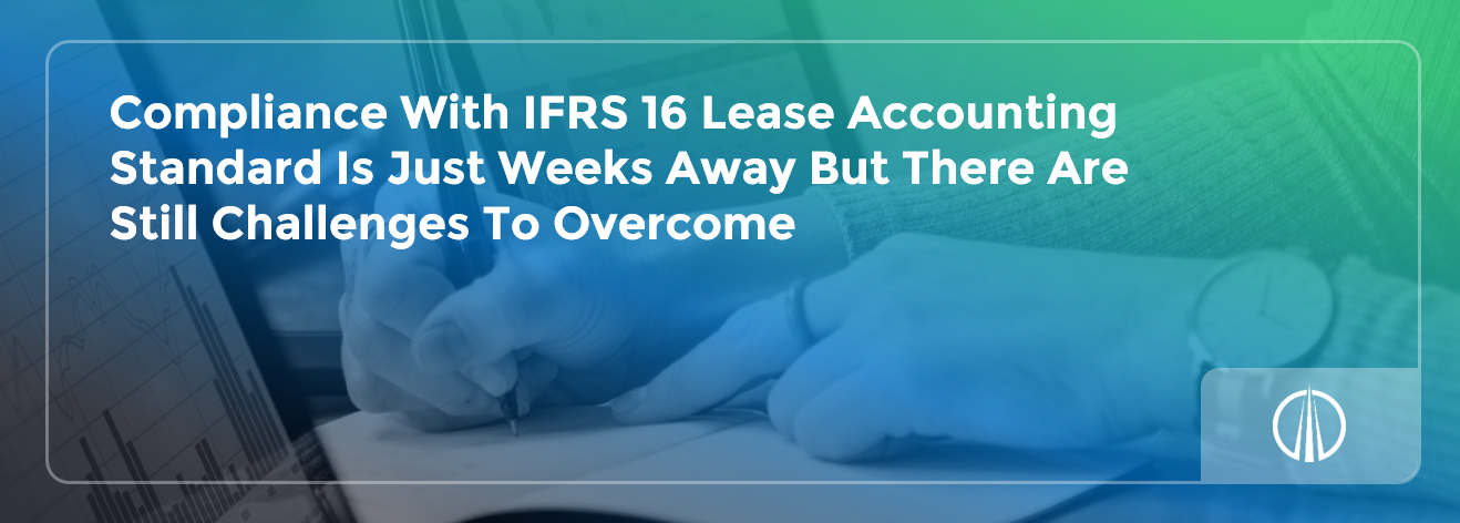Compliance With IFRS 16 Lease Accounting Standard Is Just Weeks Away But There Are Still Challenges To Overcome